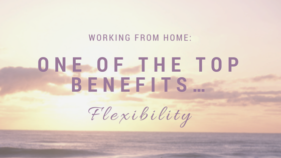 Working from Home: One of the top benefits…flexibility